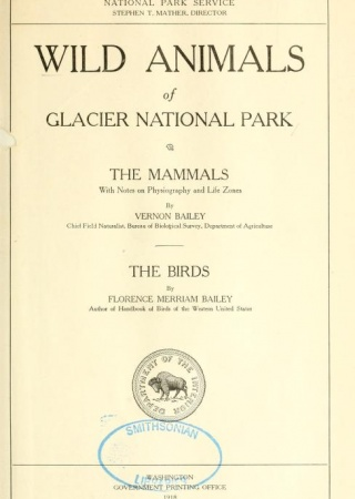 Wild animals of Glacier National Park. The mammals, with notes on physiography and life zones, by Vernon Bailey ... The birds, by Florence Merriam Bailey.